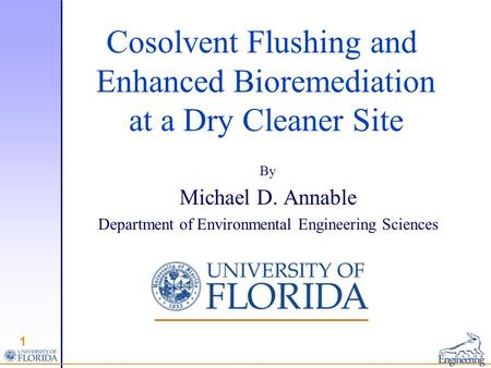 Cosolvent Flushing and Enhanced Bioremediation at a Dry Cleaner Site By Michael D. Annable Department of Environmental Engineering Sciences 1.