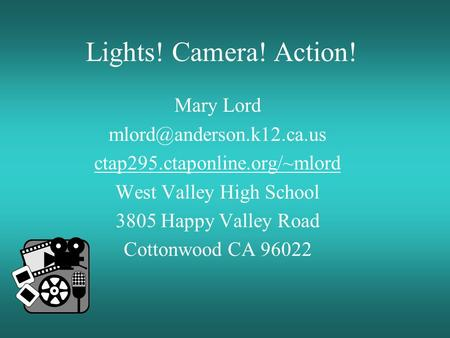 Lights! Camera! Action! Mary Lord ctap295.ctaponline.org/~mlord West Valley High School 3805 Happy Valley Road Cottonwood CA 96022.