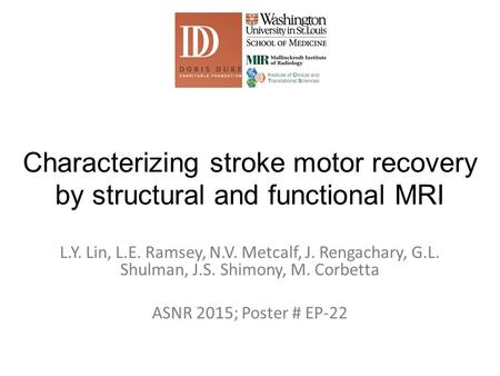 Characterizing stroke motor recovery by structural and functional MRI L.Y. Lin, L.E. Ramsey, N.V. Metcalf, J. Rengachary, G.L. Shulman, J.S. Shimony, M.