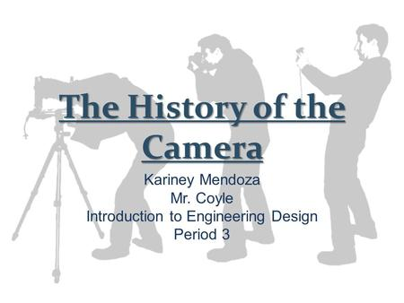 The History of the Camera Kariney Mendoza Mr. Coyle Introduction to Engineering Design Period 3.