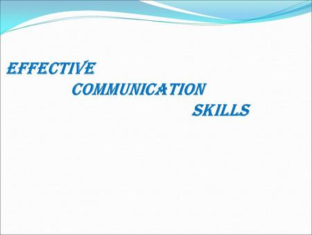 EFFECTIVE COMMUNICATION SKILLs Communication Why Communication is Important ?