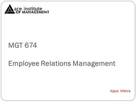 MGT 674 Employee Relations Management Ajaya Mishra.