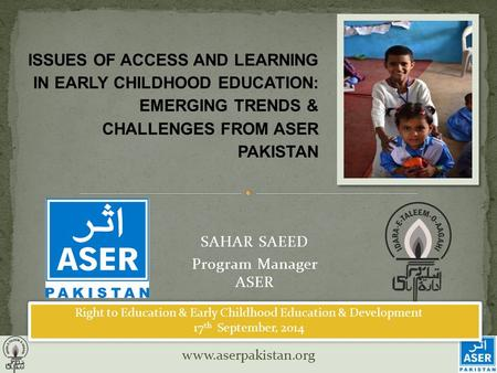 Www.aserpakistan.org SAHAR SAEED Program Manager ASER ISSUES OF ACCESS AND LEARNING IN EARLY CHILDHOOD EDUCATION: EMERGING TRENDS & CHALLENGES FROM ASER.