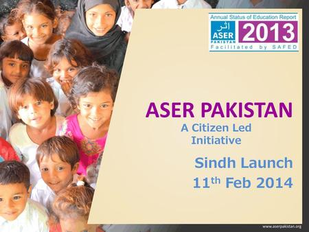 ASER PAKISTAN Sindh Launch 11 th Feb 2014 A Citizen Led Initiative.