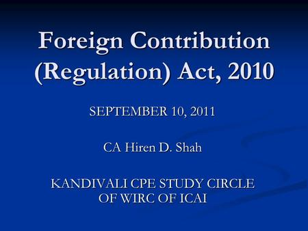 <strong>Foreign</strong> Contribution (Regulation) Act, 2010 SEPTEMBER 10, 2011 CA Hiren D. Shah KANDIVALI CPE STUDY CIRCLE OF WIRC OF ICAI.