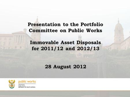 Presentation to the Portfolio Committee on Public Works Immovable Asset Disposals for 2011/12 and 2012/13 28 August 2012.