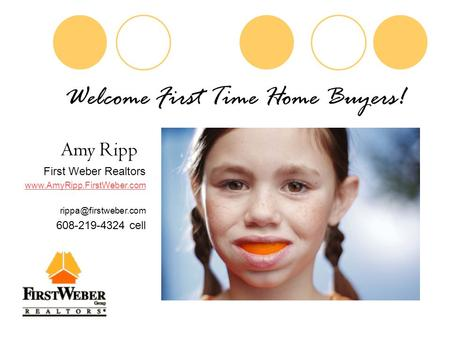 Welcome First Time Home Buyers! Amy Ripp First Weber Realtors  608-219-4324 cell.