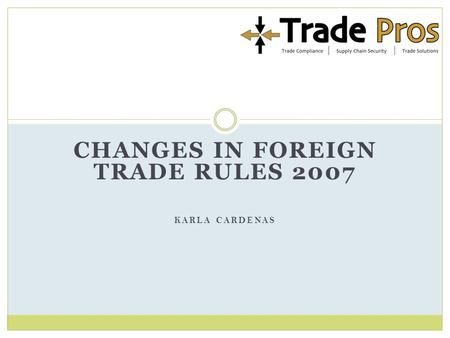 CHANGES IN FOREIGN TRADE RULES 2007 KARLA CARDENAS.