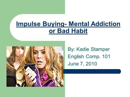 Impulse Buying- Mental Addiction or Bad Habit By: Kadie Stamper English Comp. 101 June 7, 2010.