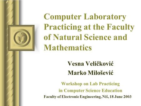 Computer Laboratory Practicing at the Faculty of Natural Science and Mathematics Vesna Veličković Marko Milošević Workshop on Lab Practicing in Computer.