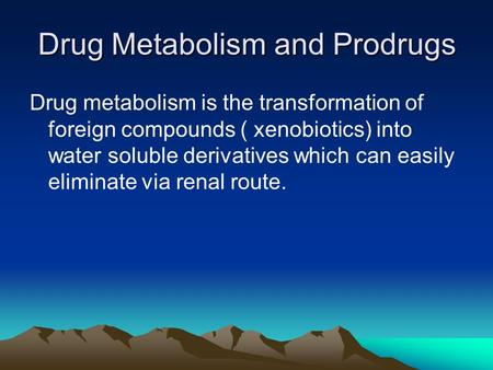 Drug Metabolism and Prodrugs Drug metabolism is the transformation of foreign compounds ( xenobiotics) into water soluble derivatives which can easily.