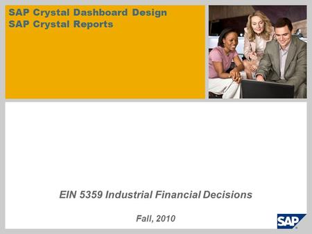 SAP Crystal Dashboard Design SAP Crystal Reports EIN 5359 Industrial Financial Decisions Fall, 2010.