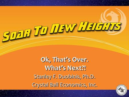 Ok, That's Over. What's Next?! Stanley F. Duobinis, Ph.D. Crystal Ball Economics, Inc. Stanley F. Duobinis, Ph.D. Crystal Ball Economics, Inc.