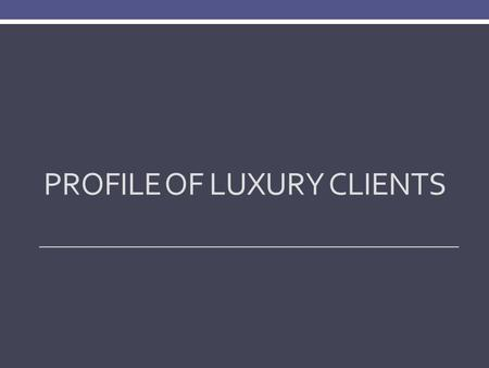 PROFILE OF LUXURY CLIENTS. Survey Methodology 730 online surveys were received in November 2013. Respondents are Luxury clients who purchase/sell a home.