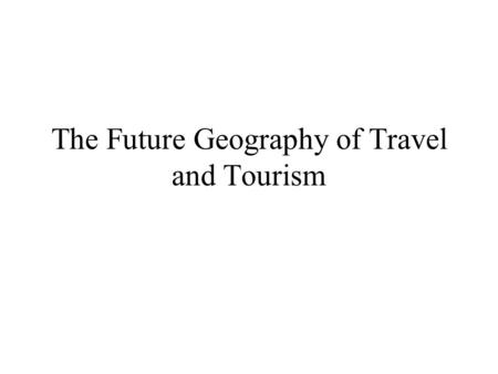 The Future Geography of Travel and Tourism. Learning Objectives 1. Understand the geographical impact of crises and shocks to the tourism system. 2. Appreciate.