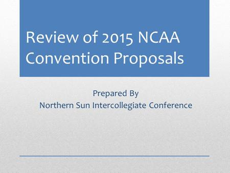 Review of 2015 NCAA Convention Proposals Prepared By Northern Sun Intercollegiate Conference.