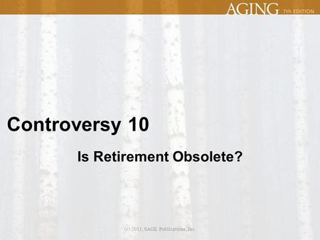 Controversy 10 Is Retirement Obsolete? (c) 2011, SAGE Publications, Inc.