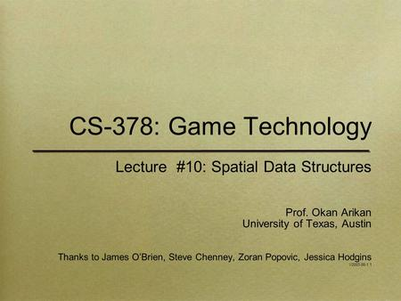 CS-378: Game Technology Lecture #10: Spatial Data Structures Prof. Okan Arikan University of Texas, Austin Thanks to James O'Brien, Steve Chenney, Zoran.
