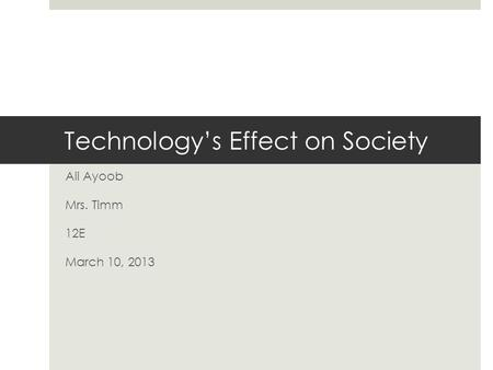 Technology's Effect on Society Ali Ayoob Mrs. Timm 12E March 10, 2013.