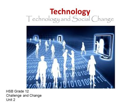 Technology Technology and Social Change HSB Grade 12 Challenge and Change Unit 2.