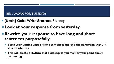BELL WORK FOR TUESDAY:  [8 min] Quick Write Sentence Fluency  Look at your response from yesterday.  Rewrite your response to have long and short sentences.