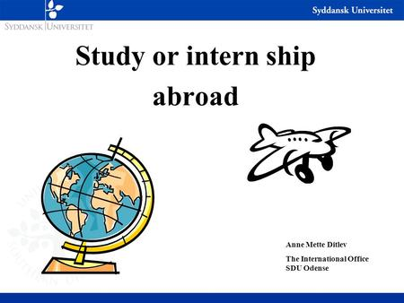 Study or intern ship abroad Anne Mette Ditlev The International Office SDU Odense.