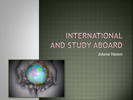 Jolene Hamm.  International Database  Gathers institutionally supplied international teaching, research, and outreach activities  Study Abroad  Gathers.