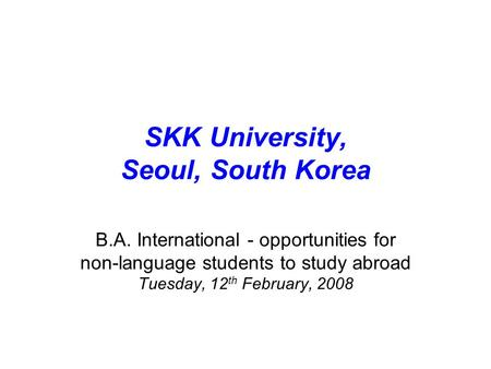 SKK University, Seoul, South Korea B.A. International - opportunities for non-language students to study abroad Tuesday, 12 th February, 2008.