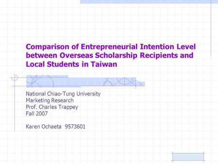 Comparison of Entrepreneurial Intention Level between Overseas Scholarship Recipients and Local Students in Taiwan National Chiao-Tung University Marketing.