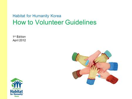 Habitat for Humanity Korea How to Volunteer Guidelines 1 st Edition April 2012.
