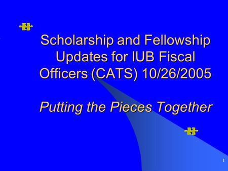 1 Scholarship and Fellowship Updates for IUB Fiscal Officers (CATS) 10/26/2005 Putting the Pieces Together.