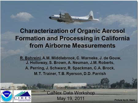 Characterization of Organic Aerosol Formation and Processing in California from Airborne Measurements R. Bahreini, A.M. Middlebrook, C. Warneke, J. de.