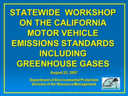 STATEWIDE WORKSHOP ON THE CALIFORNIA MOTOR VEHICLE EMISSIONS STANDARDS INCLUDING GREENHOUSE GASES August 23, 2007 Department of Environmental Protection.