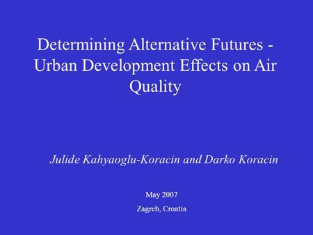 Determining Alternative Futures - Urban Development Effects on Air Quality Julide Kahyaoglu-Koracin and Darko Koracin May 2007 Zagreb, Croatia.