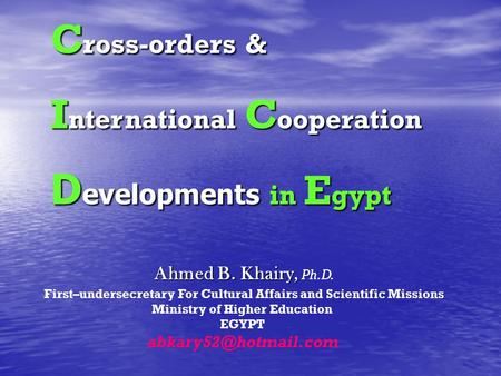 Ahmed B. Khairy, Ahmed B. Khairy, Ph.D. First–undersecretary For Cultural Affairs and Scientific Missions Ministry of Higher Education EGYPT