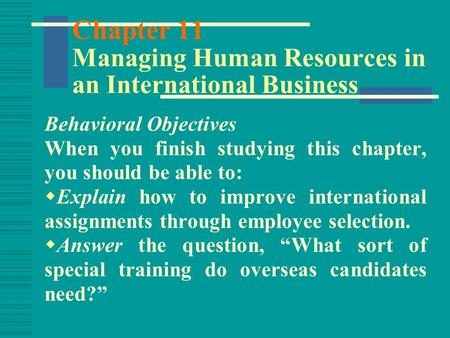 Chapter 11 Managing Human Resources in an International Business Behavioral Objectives When you finish studying this chapter, you should be able to: 