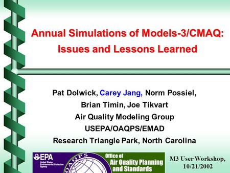 Annual Simulations of Models-3/CMAQ: Issues and Lessons Learned Pat Dolwick, Carey Jang, Norm Possiel, Brian Timin, Joe Tikvart Air Quality Modeling Group.