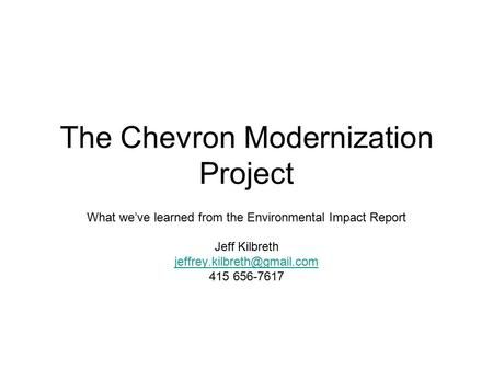 The Chevron Modernization Project What we've learned from the Environmental Impact Report Jeff Kilbreth 415 656-7617.