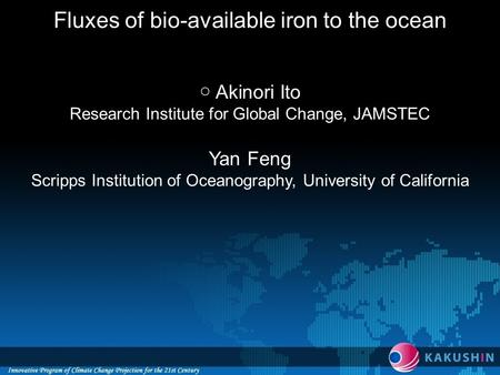 Fluxes of bio-available iron to the ocean ○ Akinori Ito Research Institute for Global Change, JAMSTEC Yan Feng Scripps Institution of Oceanography, University.
