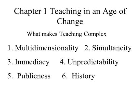 Chapter 1 Teaching in an Age of Change What makes Teaching Complex 1. Multidimensionality 2. Simultaneity 3. Immediacy 4. Unpredictability 5. Publicness.