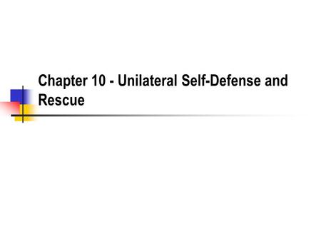 Chapter 10 - Unilateral Self-Defense and Rescue. Unilateral Use of Force What are the three classic justifications for the use of unilateral power? Defense.