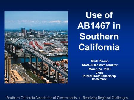 Southern California Association of Governments Resolving Regional Challenges Use of AB1467 in Southern California Mark Pisano SCAG Executive Director March.