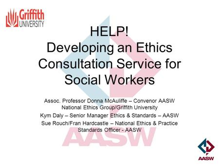 HELP! Developing an Ethics Consultation Service for Social Workers Assoc. Professor Donna McAuliffe – Convenor AASW National Ethics Group/Griffith University.