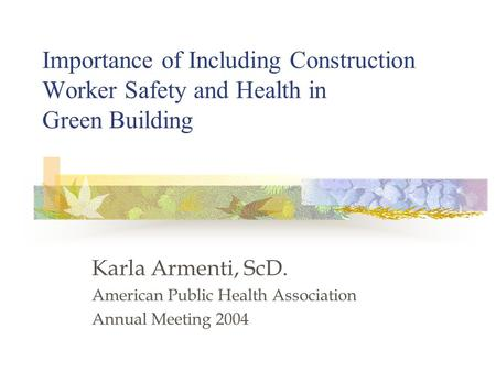 Importance of Including Construction Worker Safety and Health in Green Building Karla Armenti, ScD. American Public Health Association Annual Meeting 2004.
