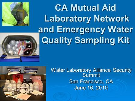 CA Mutual Aid Laboratory Network and Emergency Water Quality Sampling Kit Water Laboratory Alliance Security Summit San Francisco, CA June 16, 2010.