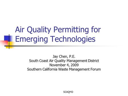 SCAQMD Air Quality Permitting for Emerging Technologies Jay Chen, P.E. South Coast Air Quality Management District November 4, 2009 Southern California.