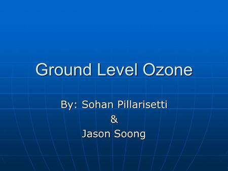 Ground Level Ozone By: Sohan Pillarisetti & Jason Soong.