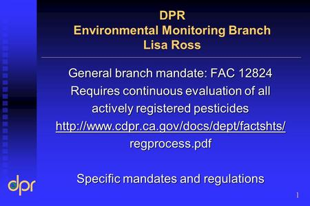 DPR Environmental Monitoring Branch Lisa Ross General branch mandate: FAC 12824 Requires continuous evaluation of all actively registered pesticides