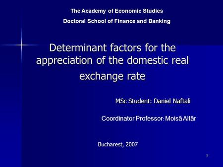 1 Determinant factors for the appreciation of the domestic real exchange rate MSc Student: Daniel Naftali The Academy of Economic Studies Doctoral School.