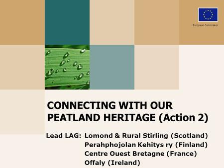 CONNECTING WITH OUR PEATLAND HERITAGE (Action 2) Lead LAG: Lomond & Rural Stirling (Scotland) Perahphojolan Kehitys ry (Finland) Centre Ouest Bretagne.